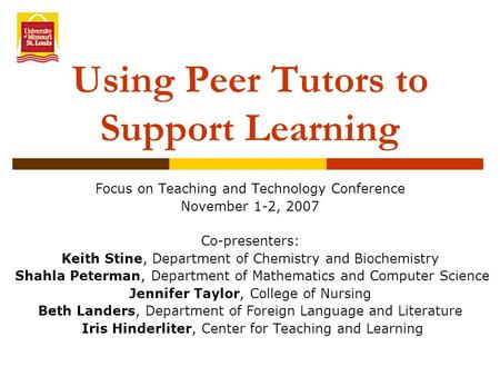 Using Peer Tutors to Support Learning Focus on Teaching and Technology Conference November 1-2, 2007 Co-presenters: Keith Stine, Department of Chemistry.