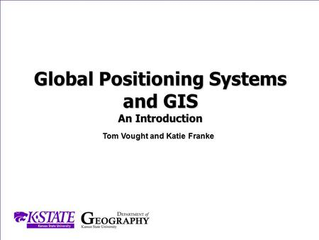 Department of Geography | Kansas State University | 118 Seaton Hall | Manhattan, Kansas 66506GEOG 302 Cartography and Thematic Mapping Global Positioning.
