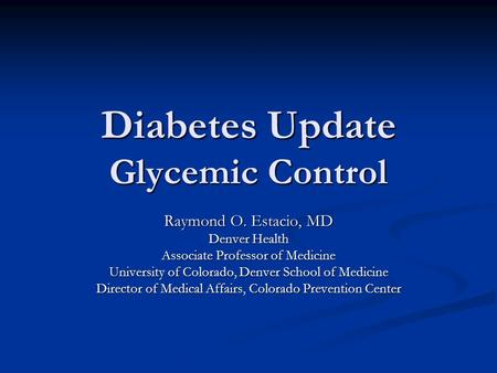 Diabetes Update Glycemic Control Raymond O. Estacio, MD Denver Health Associate Professor of Medicine University of Colorado, Denver School of Medicine.