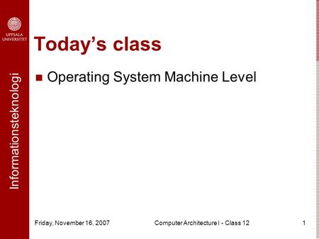 Informationsteknologi Friday, November 16, 2007Computer Architecture I - Class 121 Today's class Operating System Machine Level.