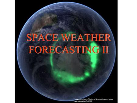 SPACE WEATHER FORECASTING II Image courtesy of National Aeronautics and Space Administration (NASA)