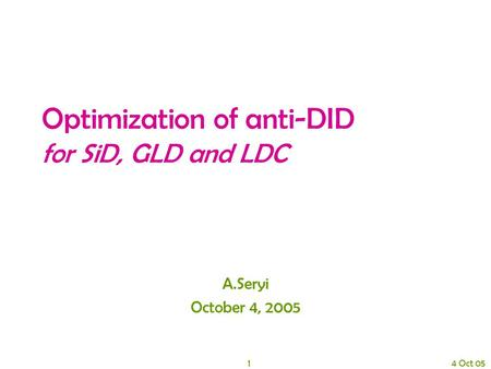 1 4 Oct 05 Optimization of anti-DID for SiD, GLD and LDC A.Seryi October 4, 2005.