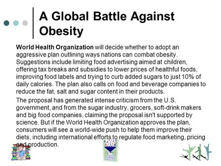 A Global Battle Against <strong>Obesity</strong> World Health Organization will decide whether to adopt an aggressive plan outlining ways nations can combat <strong>obesity</strong>. Suggestions.