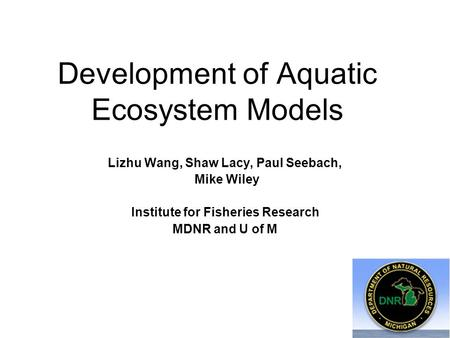 Development of Aquatic Ecosystem Models Lizhu Wang, Shaw Lacy, Paul Seebach, Mike Wiley Institute for Fisheries Research MDNR and U of M.