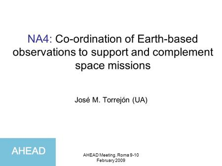 AHEAD Meeting, Roma 9-10 February 2009 NA4: Co-ordination of Earth-based observations to support and complement space missions José M. Torrejón (UA)
