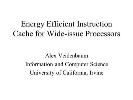 Energy Efficient Instruction Cache for Wide-issue Processors Alex Veidenbaum Information and Computer Science University of California, Irvine.