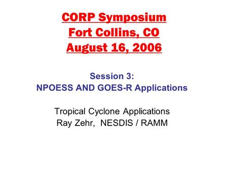 CORP Symposium Fort Collins, CO August 16, 2006 Session 3: NPOESS AND GOES-R Applications Tropical Cyclone Applications Ray Zehr, NESDIS / RAMM.