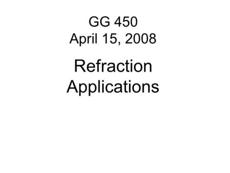 GG 450 April 15, 2008 Refraction Applications. While refraction is used for engineering studies such as depth to basement and depth to the water table,