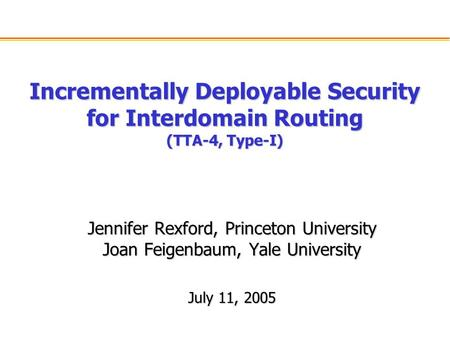 Incrementally Deployable Security for Interdomain Routing (TTA-4, Type-I) Jennifer Rexford, Princeton University Joan Feigenbaum, Yale University July.