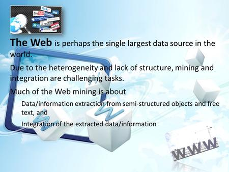 The Web is perhaps the single largest data source in the world. Due to the heterogeneity and lack of structure, mining and integration are challenging.