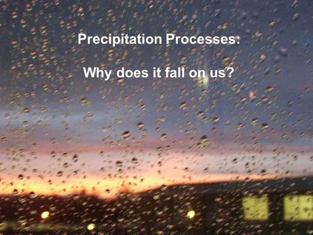 Precipitation Processes: Why does it fall on us?.