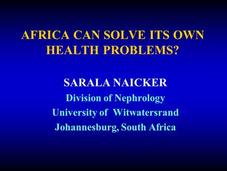 AFRICA CAN SOLVE ITS OWN HEALTH PROBLEMS? SARALA NAICKER Division of Nephrology University of Witwatersrand Johannesburg, South Africa.