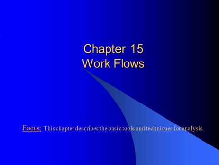 Chapter 15 Work Flows Focus: This chapter describes the basic tools and techniques for analysis.
