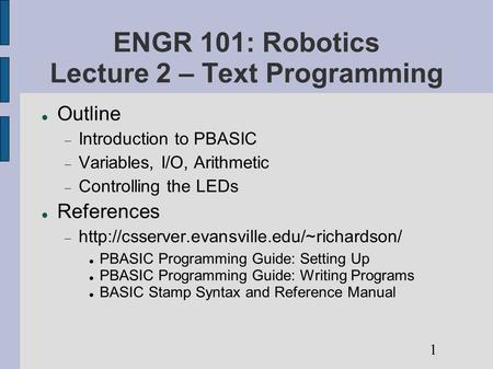 ENGR 101: Robotics Lecture 2 – Text Programming Outline  Introduction to PBASIC  Variables, I/O, Arithmetic  Controlling the LEDs References 