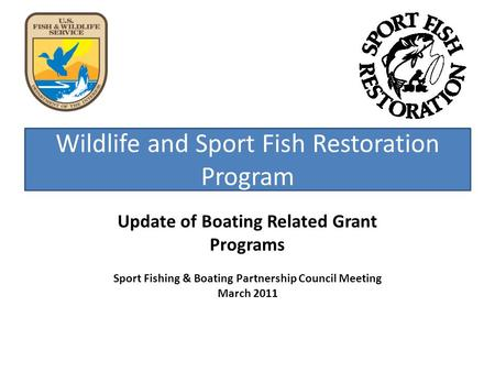 Wildlife and Sport Fish Restoration Program Update of Boating Related Grant Programs Sport Fishing & Boating Partnership Council Meeting March 2011.