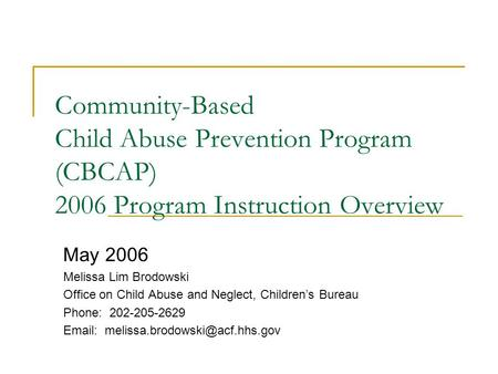 Community-Based Child Abuse Prevention Program (CBCAP) 2006 Program Instruction Overview May 2006 Melissa Lim Brodowski Office on Child Abuse and Neglect,
