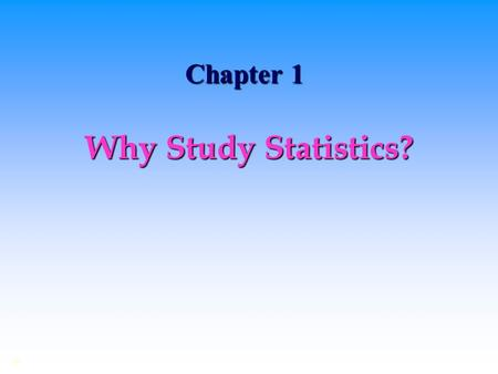Chapter 1 Why Study Statistics? ©. Dealing with Uncertainty Everyday decisions are based on incomplete information.