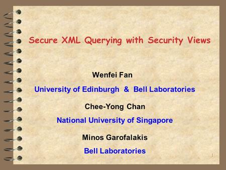 1 Secure XML Querying with Security Views Wenfei Fan University of Edinburgh & Bell Laboratories Chee-Yong Chan National University of Singapore Minos.