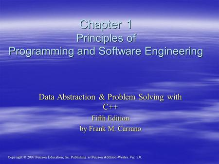 Copyright © 2007 Pearson Education, Inc. Publishing as Pearson Addison-Wesley. Ver. 5.0. Data Abstraction & Problem Solving with C++ Fifth Edition by Frank.