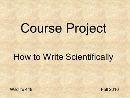 Course Project How to Write Scientifically Wildlife 448Fall 2010.