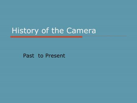History of the Camera Past to Present.