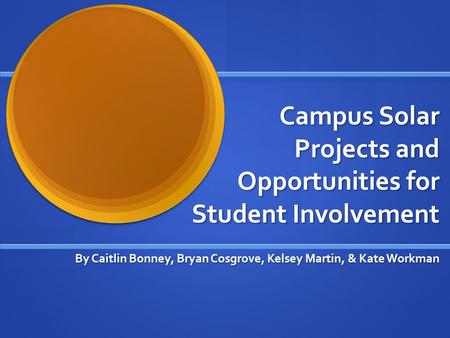 Campus Solar Projects and Opportunities for Student Involvement By Caitlin Bonney, Bryan Cosgrove, Kelsey Martin, & Kate Workman.