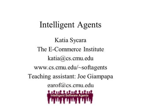 Intelligent Agents Katia Sycara The E-Commerce Institute  Teaching assistant: Joe Giampapa
