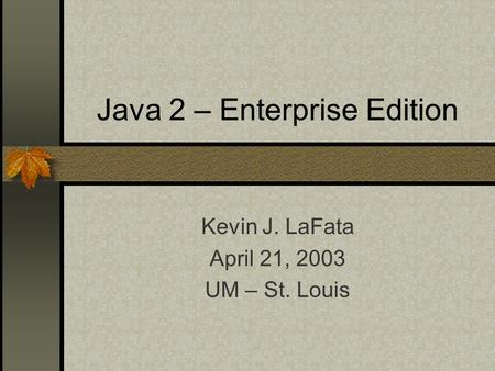 Java 2 – Enterprise Edition Kevin J. LaFata April 21, 2003 UM – St. Louis.
