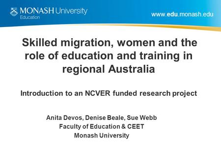 Www.edu.monash.edu Skilled migration, women and the role of education and training in regional Australia Introduction to an NCVER funded research project.