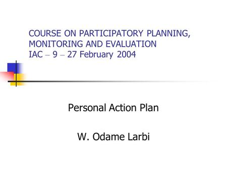 COURSE ON PARTICIPATORY PLANNING, MONITORING AND EVALUATION IAC – 9 – 27 February 2004 Personal Action Plan W. Odame Larbi.