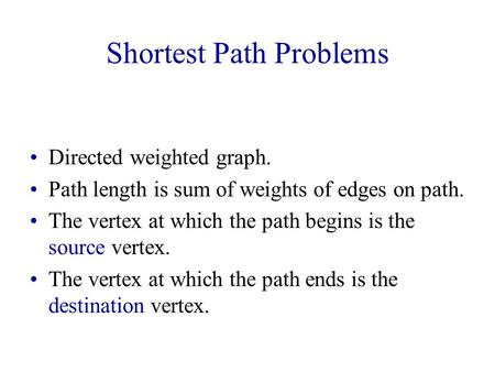 Shortest Path Problems Directed weighted graph. Path length is sum of weights of edges on path. The vertex at which the path begins is the source vertex.