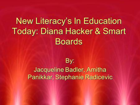 New Literacy's In Education Today: Diana Hacker & Smart Boards By: Jacqueline Badler, Amitha Panikkar, Stephanie Radicevic By: Jacqueline Badler, Amitha.
