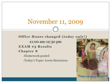 Office Hours changed (today only!) 11:00 am-12:30 pm EXAM #3 Results Chapter 8 Homework posted Today's Topic: Lewis Structures November 11, 2009.