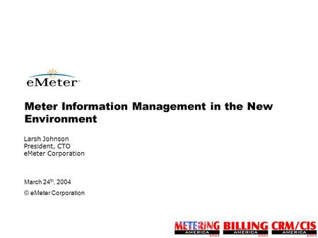 March 24 th, 2004 © eMeter Corporation Larsh Johnson President, CTO eMeter Corporation Meter Information Management in the New Environment.