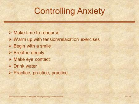 Stevenson/Whitmore: Strategies for Engineering Communication 1 of 12 Controlling Anxiety  Make time to rehearse  Warm up with tension/relaxation exercises.