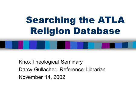 Searching the ATLA Religion Database Knox Theological Seminary Darcy Gullacher, Reference Librarian November 14, 2002.