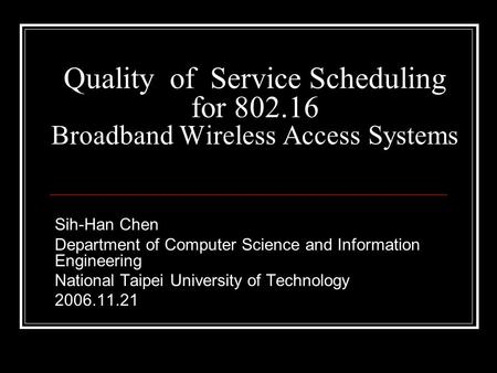 Quality of Service Scheduling for 802.16 Broadband Wireless Access Systems Sih-Han Chen Department of Computer Science and Information Engineering National.