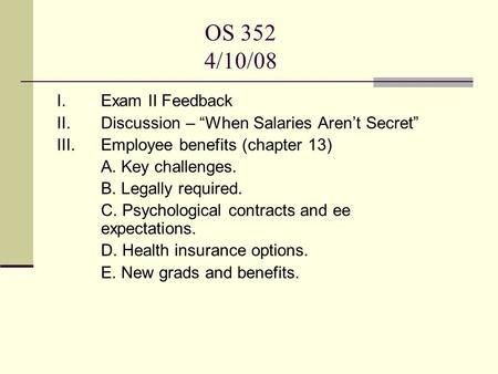 "OS 352 4/10/08 I. Exam II Feedback II. Discussion – ""When Salaries Aren't Secret"" III. Employee benefits (chapter 13) A. Key challenges. B. Legally required."