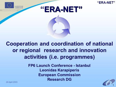 """ERA-NET"" 24 April 2003 1 Cooperation and coordination of national or regional research and innovation activities (i.e. programmes) FP6 Launch Conference."