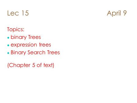 Lec 15 April 9 Topics: l binary Trees l expression trees Binary Search Trees (Chapter 5 of text)