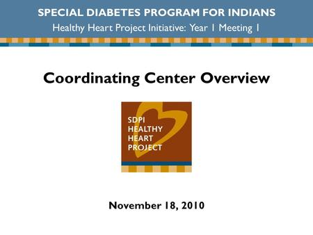 Coordinating Center Overview November 18, 2010 SPECIAL DIABETES PROGRAM FOR INDIANS Healthy Heart Project Initiative: Year 1 Meeting 1.