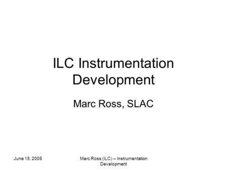 June 15, 2005Marc Ross (ILC) – Instrumentation Development ILC Instrumentation Development Marc Ross, SLAC.