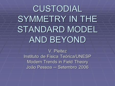 CUSTODIAL SYMMETRY IN THE STANDARD MODEL AND BEYOND V. Pleitez Instituto de Física Teórica/UNESP Modern Trends in Field Theory João Pessoa ─ Setembro 2006.