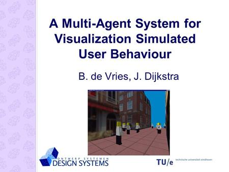 A Multi-Agent System for Visualization Simulated User Behaviour B. de Vries, J. Dijkstra.