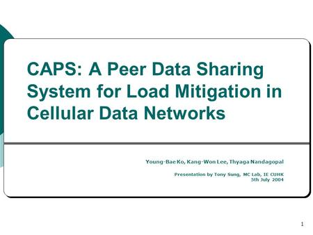 1 CAPS: A Peer Data Sharing System for Load Mitigation in Cellular Data Networks Young-Bae Ko, Kang-Won Lee, Thyaga Nandagopal Presentation by Tony Sung,