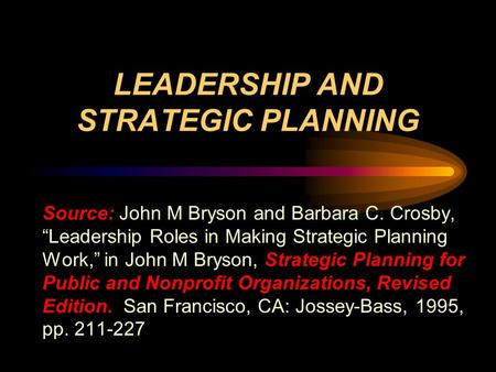 "LEADERSHIP AND STRATEGIC PLANNING Source: John M Bryson and Barbara C. Crosby, ""Leadership Roles in Making Strategic Planning Work,"" in John M Bryson,"
