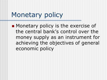 Monetary policy Monetary policy is the exercise of the central bank's control over the money supply as an instrument for achieving the objectives of general.