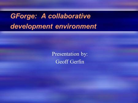 GForge: A collaborative development environment Presentation by: Geoff Gerfin.
