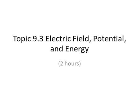 Topic 9.3 Electric Field, Potential, and Energy