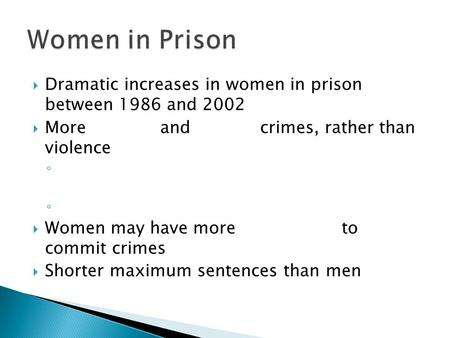  Dramatic increases in women in prison between 1986 and 2002  More and crimes, rather than violence ◦  Women may have more to commit crimes  Shorter.
